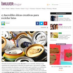 15 Increíbles ideas creativas para reciclar latas