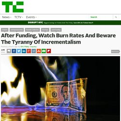 After Funding, Watch Burn Rates And Beware The Tyranny Of Incrementalism