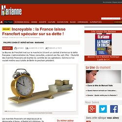 Incroyable : la France laisse Francfort spéculer sur sa dette !