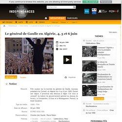 Indépendances - Le général de Gaulle en Algérie, 4, 5 et 6 juin