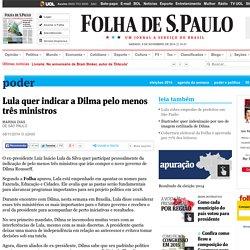Lula quer indicar a Dilma pelo menos três ministros - 08/11/2014 - Poder