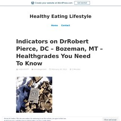 Indicators on DrRobert Pierce, DC – Bozeman, MT – Healthgrades You Need To Know – Healthy Eating Lifestyle