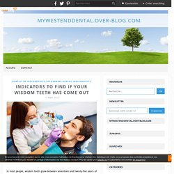 Indicators to Find If Your Wisdom Teeth Has Come Out - mywestenddental.over-blog.com