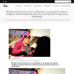 El lugar de la justicia no es un tribunal, es un grupo de mujeres: indígenas sobrevivientes de violencia sexual durante la guerra en Guatemala