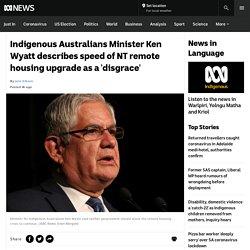 Indigenous Australians Minister Ken Wyatt describes speed of NT remote housing upgrade as a 'disgrace' - ABC News