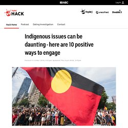 Indigenous issues can be daunting - here are 10 positive ways to engage - Hack - triple j