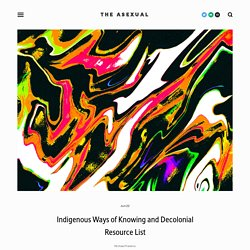 Indigenous Ways of Knowing and Decolonial Resource List — The Asexual