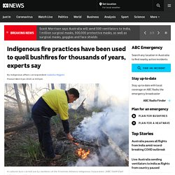Indigenous fire practices have been used to quell bushfires for thousands of years, experts say