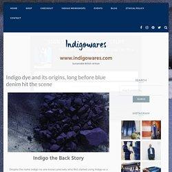 Indigo dye and its origins, long before blue denim hit the scene