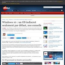 Windows 10 : un OS indiscret seulement par défaut, nos conseils
