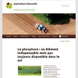 AGRICULTURE NOUVELLE 30/07/12 Le phosphore : un élément indispensable mais pas toujours disponible dans le sol