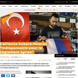 """L'alliance Ankara-Moscou """"indispensable pour le règlement syrien"""""""