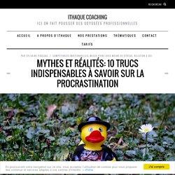 Mythes et réalités: 10 trucs indispenables à savoir sur la procrastination