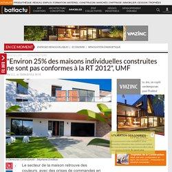 """""""Environ 25% des maisons individuelles construites ne sont pas conformes à la RT 2012"""", UMF"""