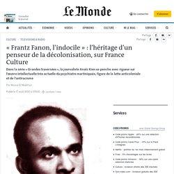 «Frantz Fanon, l'indocile»: l'héritage d'un penseur de la décolonisation, sur France Culture