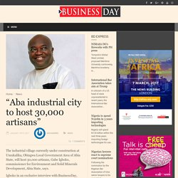 """Aba industrial city to host 30,000 artisans"" BusinessDay : News you can trust"