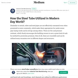 How the Steel Tube Utilized in Modern Day World?