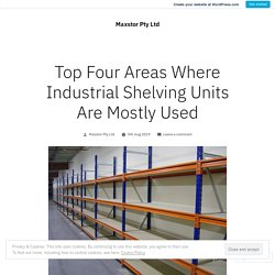 Top Four Areas Where Industrial Shelving Units Are Mostly Used – Maxstor Pty Ltd