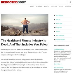 The Health and Fitness Industry Is Dead. And That Includes You, Paleo. - Rebooted Body