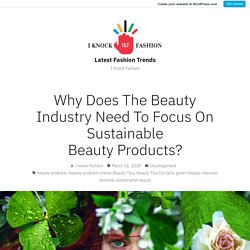 Why Does The Beauty Industry Need To Focus On Sustainable Beauty Products? – Latest Fashion Trends