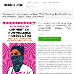 Comment la non-violence protège l'État : Essai sur l'inefficacité des mouvements sociaux (Peter Gelderloos) – Editions LIBRE