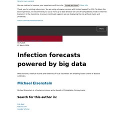 NATURE 07/03/18 Infection forecasts powered by big data Web searches, medical records and networks of local volunteers are enabling faster control of disease outbreaks.