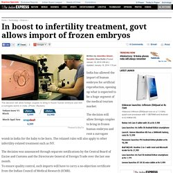 In boost to infertility treatment, govt allows import of frozen embryos