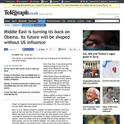 Middle East is turning its back on Obama. Its future will be shaped without US influence - Robert Fisk, Columnists