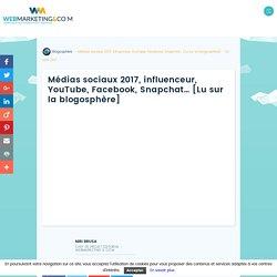 ▷ Médias sociaux 2017, influenceur, YouTube, Facebook, Snapchat... [Lu sur la blogosphère]