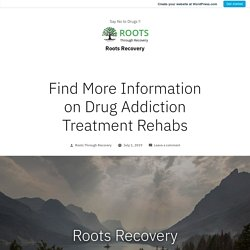Find More Information on Drug Addiction Treatment Rehabs – Roots Recovery