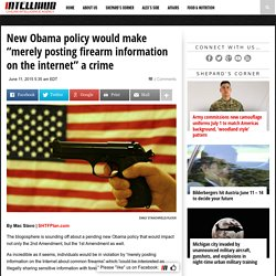 """New Obama policy would make """"merely posting firearm information on the internet"""" a crime"""