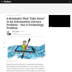 A Reminder That 'Fake News' Is An Information Literacy Problem - Not A Technology Problem
