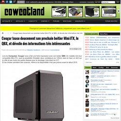 Cougar tease doucement son prochain boitier Mini-ITX, le QBX, et dévoile des informations très intéressantes