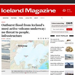 Outburst flood from Iceland's most active volcano underway: no threat to people, infrastructure