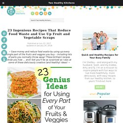 23 Ingenious Recipes That Reduce Food Waste and Use Up Fruit and Vegetable Scraps - Two Healthy Kitchens