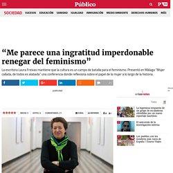 """""""Me parece una ingratitud imperdonable renegar del feminismo"""""""