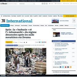 Syrie : la «barbarie» et l'«inhumanité» du régime dénoncées après les raids meurtriers sur Douma