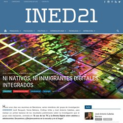 NI NATIVOS, NI INMIGRANTES DIGITALES: INTEGRADOS