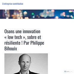 Osons une innovation «low tech», sobre et résiliente ! Par Philippe Bihouix – L'entreprise contributive