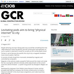 "GCR - Innovation - Levitating pods aim to bring ""physical internet"" to city"