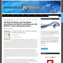Innovation Watch » The Race for What's Left: The Global Scramble for the World's Last Resources. By Michael T. Klare. Metropolitan Books. » Innovation Watch