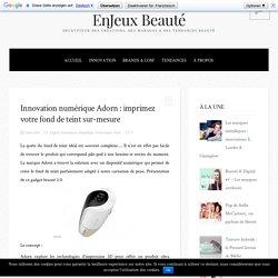Innovation numérique Adorn : imprimez votre fond de teint sur-mesure - EnJeux Beauté