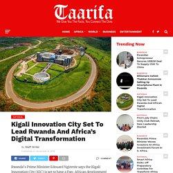 Kigali Innovation City Set To Lead Rwanda And Africa's Digital Transformation