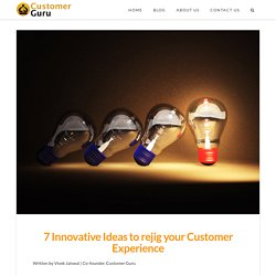 7 Innovative Ideas to rejig your Customer Experience