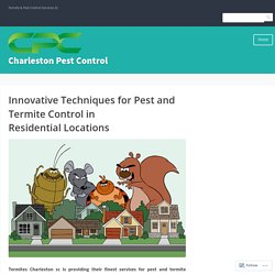 Innovative Techniques for Pest and Termite Control in Residential Locations – Charleston Pest Control