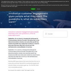 Innovative customer engagement gives people what they want. The questions is, what do subscribers want?