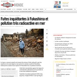 Fuites inquiétantes à Fukushima et pollution très radioactive en mer