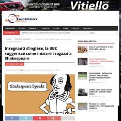 Insegnanti d'inglese, la BBC suggerisce come iniziare i ragazzi a Shakespeare - Obiettivo Notizie