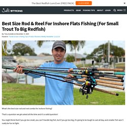 Best Size Rod & Reel For Inshore Flats Fishing (For Small Trout To Big Redfish)
