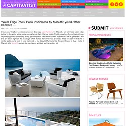Water Edge Pool / Patio Inspiratons by Manutti: you'd rather be